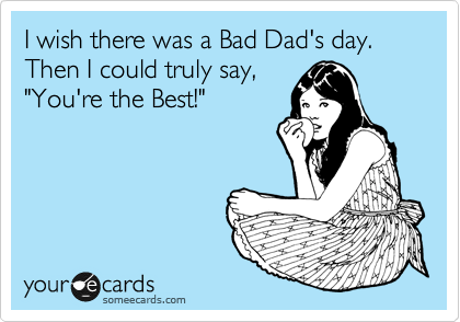"I wish there was a Bad Dad's day.  Then I could truly say, ""You're the Best!"""
