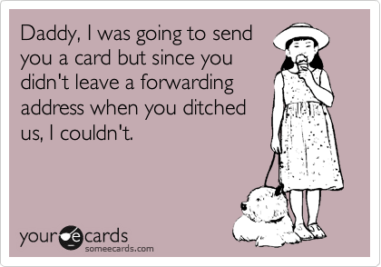 Daddy, I was going to send you a card but since you didn't leave a forwarding address when you ditched us, I couldn't.
