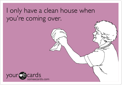 I only have a clean house when you're coming over.