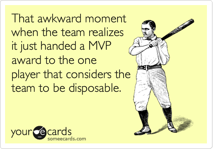 That awkward moment when the team realizes it just handed a MVP award to the one player that considers the team to be disposable.