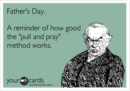 """Father's Day.  A reminder of how good the """"pull and pray"""" method works."""