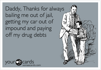 Daddy, Thanks for always bailing me out of jail, getting my car out of impound and paying off my drug debts