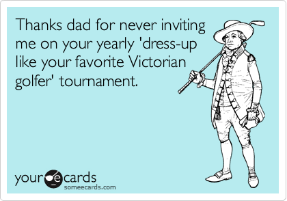 Thanks dad for never inviting me on your yearly 'dress-up like your favorite Victorian golfer' tournament.