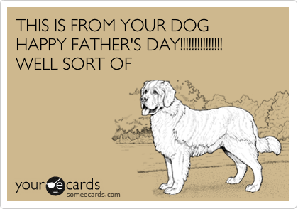 THIS IS FROM YOUR DOG HAPPY FATHER'S DAY!!!!!!!!!!!!!!! WELL SORT OF