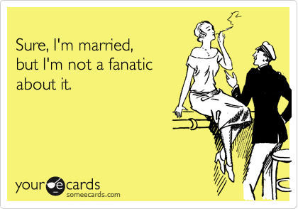 Sure, I'm married,  but I'm not a fanatic about it.