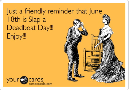 Just a friendly reminder that June 18th is Slap a Deadbeat Day!!! Enjoy!!!