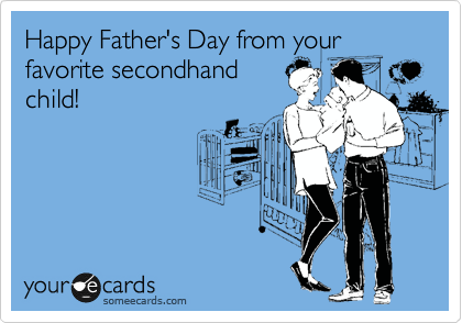 Happy Father's Day from your favorite secondhand child!