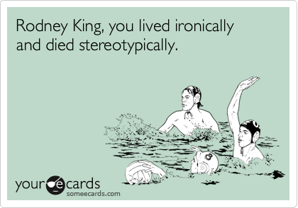 Rodney King, you lived ironically and died stereotypically.