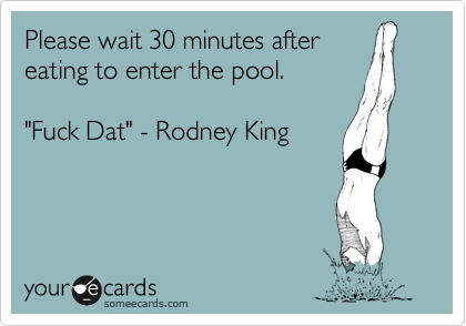 "Please wait 30 minutes after eating to enter the pool.  ""Fuck Dat"" - Rodney King"