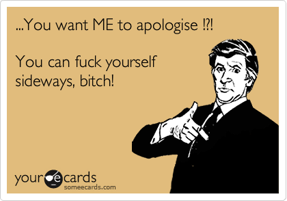 ...You want ME to apologise !?!  You can fuck yourself sideways, bitch!