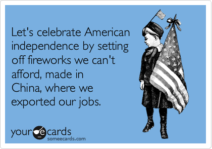 Let's celebrate American independence by setting off fireworks we can't afford, made in China, where we exported our jobs.