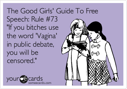 "The Good Girls' Guide To Free Speech: Rule %2373 ""If you bitches use  the word 'Vagina'  in public debate,  you will be censored."""
