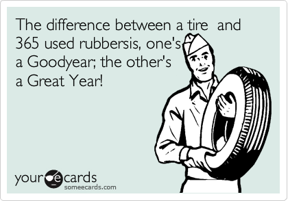 The difference between a tire  and 365 used rubbersis, one's a Goodyear; the other's a Great Year!
