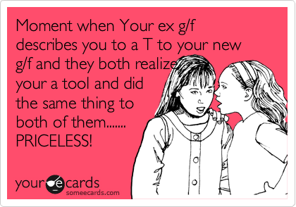 Moment when Your ex g/f describes you to a T to your new g/f and they both realize your a tool and did the same thing to both of them....... PRICELESS!