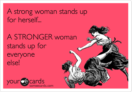 A Strong Woman Stands Up For Herself A Stronger Woman Stands Up