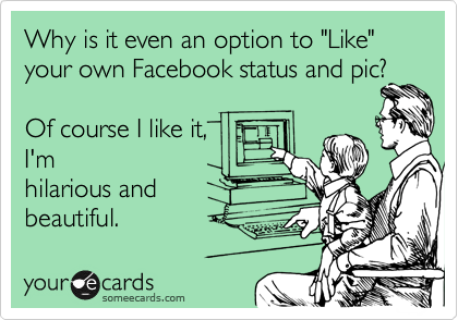 "Why is it even an option to ""Like"" your own Facebook status and pic?  Of course I like it, I'm hilarious and beautiful."