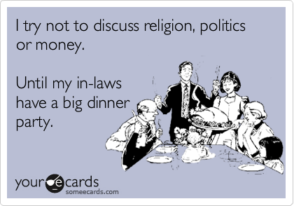 I try not to discuss religion, politics or money.    Until my in-laws  have a big dinner party.