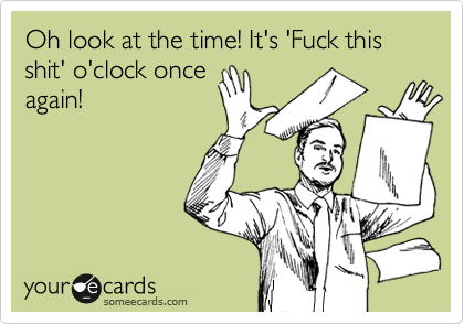 Oh look at the time! It's 'Fuck this shit' o'clock once again!