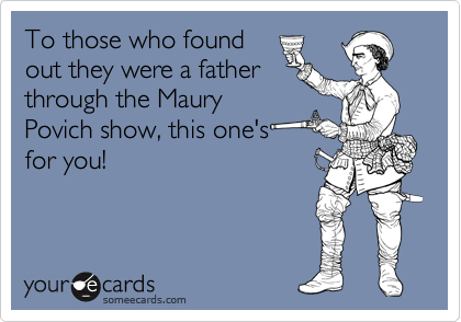 To those who found out they were a father through the Maury Povich show, this one's for you!