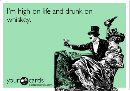 I'm high on life and drunk on whiskey.