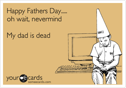 Happy Fathers Day..... oh wait, nevermind  My dad is dead
