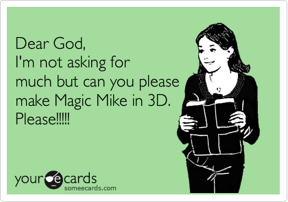 Dear God,  I'm not asking for much but can you please make Magic Mike in 3D.  Please!!!!!