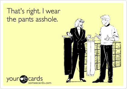 That's right. I wear the pants asshole.