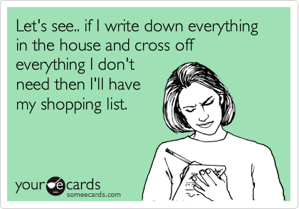 Let's see.. if I write down everything in the house and cross off everything I don't need then I'll have my shopping list.