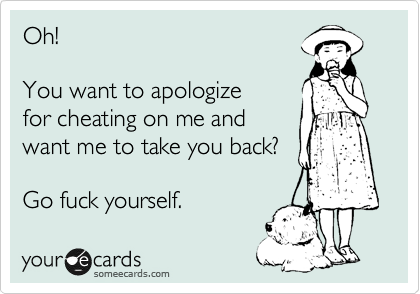 Oh!   You want to apologize for cheating on me and want me to take you back?    Go fuck yourself.