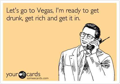 Let's go to Vegas, I'm ready to get drunk, get rich and get it in.