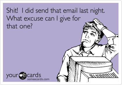 Shit!  I did send that email last night.  What excuse can I give for that one?