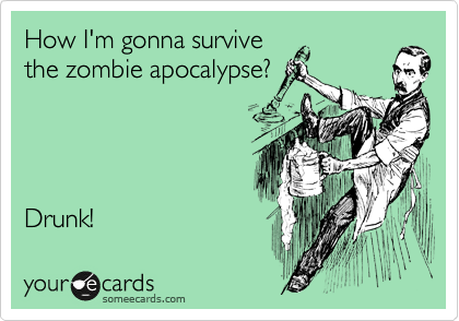 How I'm gonna survive the zombie apocalypse?     Drunk!