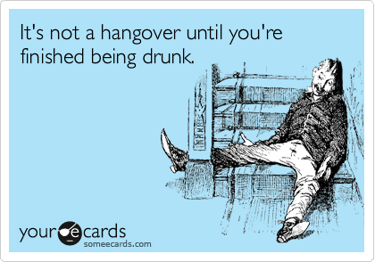 It's not a hangover until you're finished being drunk.