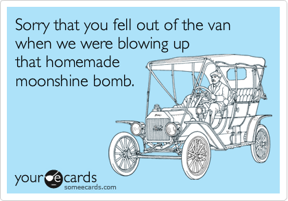Sorry that you fell out of the van when we were blowing up that homemade moonshine bomb.