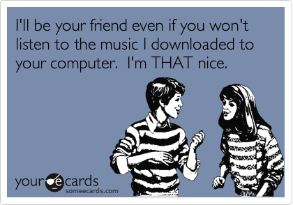 I'll be your friend even if you won't listen to the music I downloaded to your computer.  I'm THAT nice.