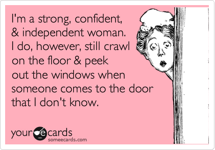 I'm a strong, confident, & independent woman.  I do, however, still crawl on the floor & peek out the windows when someone comes to the door that I don't know.