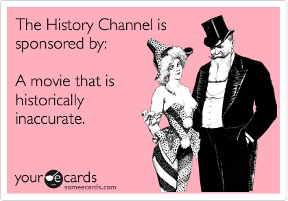The History Channel is sponsored by:   A movie that is historically inaccurate.