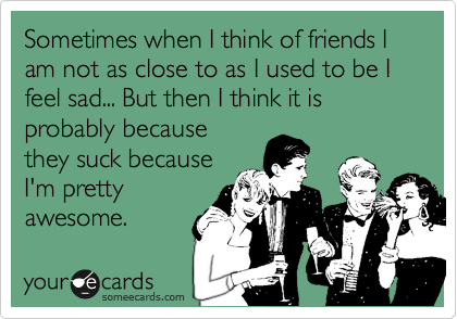 Sometimes when I think of friends I am not as close to as I used to be I feel sad... But then I think it is probably because they suck because I'm pretty awesome.