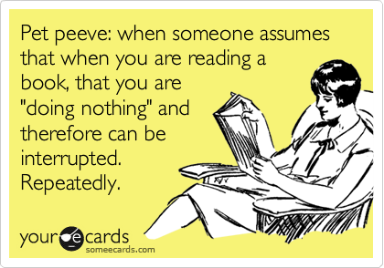 "Pet peeve: when someone assumes that when you are reading a book, that you are ""doing nothing"" and therefore can be interrupted. Repeatedly."