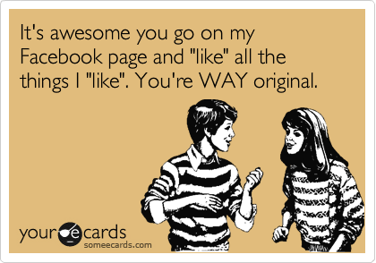 "It's awesome you go on my Facebook page and ""like"" all the things I ""like"". You're WAY original."