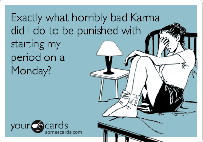 Exactly what horribly bad Karma did I do to be punished with starting my period on a Monday?
