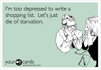 I'm too depressed to write a shopping list.  Let's just die of starvation.