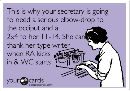 This is why your secretary is going to need a serious elbow-drop to the occiput and a 2x4 to her T1-T4. She can thank her type-writer when RA kicks in & WC starts