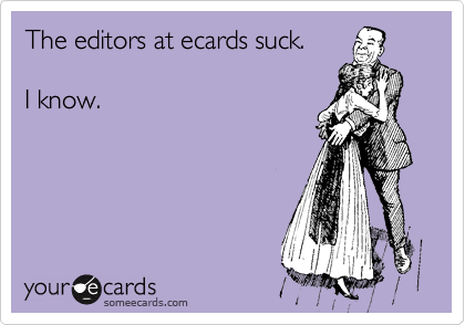 The editors at ecards suck.  I know.