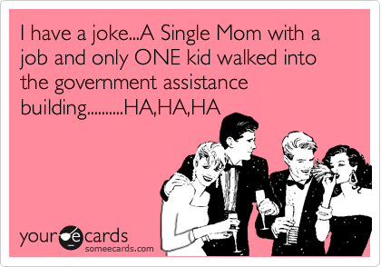 I have a joke...A Single Mom with a job and only ONE kid walked into the government assistance building..........HA,HA,HA