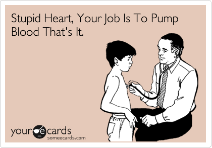 Stupid Heart, Your Job Is To Pump Blood That's It.