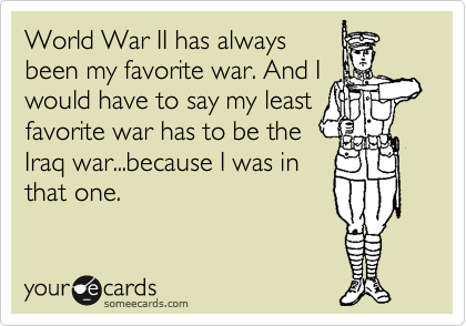 World War II has always been my favorite war. And I would have to say my least favorite war has to be the Iraq war...because I was in that one.