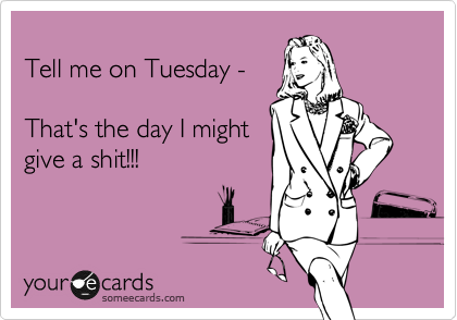 Tell me on Tuesday -  That's the day I might give a shit!!!