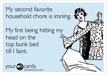 My second favorite household chore is ironing.  My first being hitting my head on the top bunk bed till I faint.