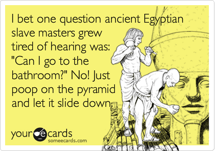 "I bet one question ancient Egyptian slave masters grew tired of hearing was: ""Can I go to the bathroom?"" No! Just poop on the pyramid and let it slide down."